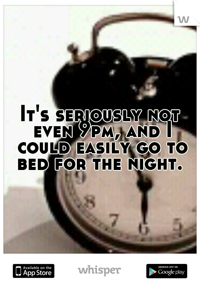 It's seriously not even 9pm, and I could easily go to bed for the night.