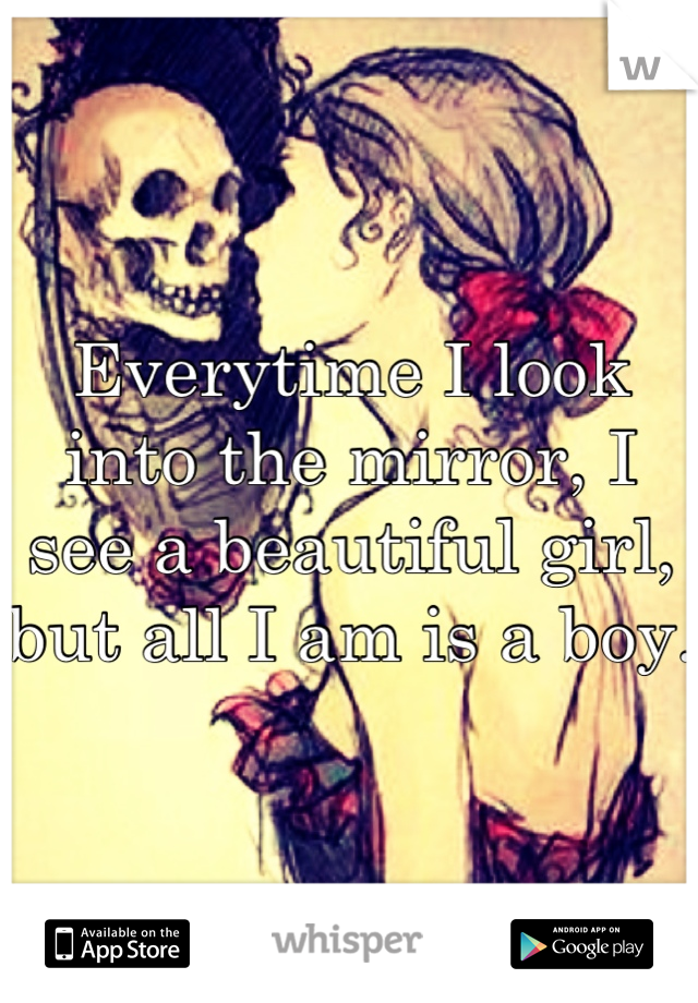 Everytime I look into the mirror, I see a beautiful girl, but all I am is a boy.