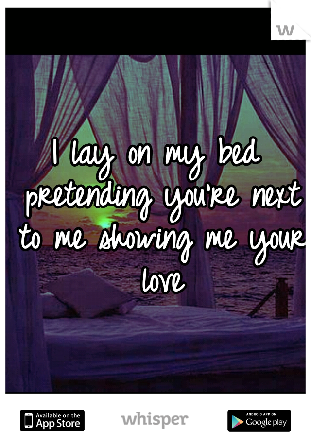 I lay on my bed pretending you're next to me showing me your love