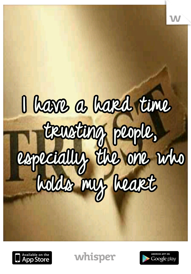 I have a hard time trusting people, especially the one who holds my heart