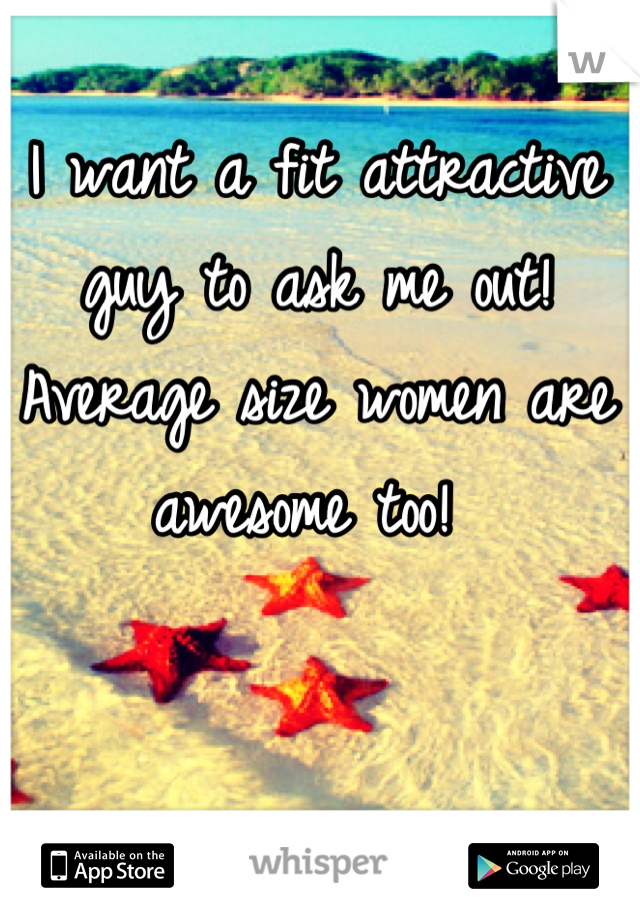 I want a fit attractive guy to ask me out! Average size women are awesome too!