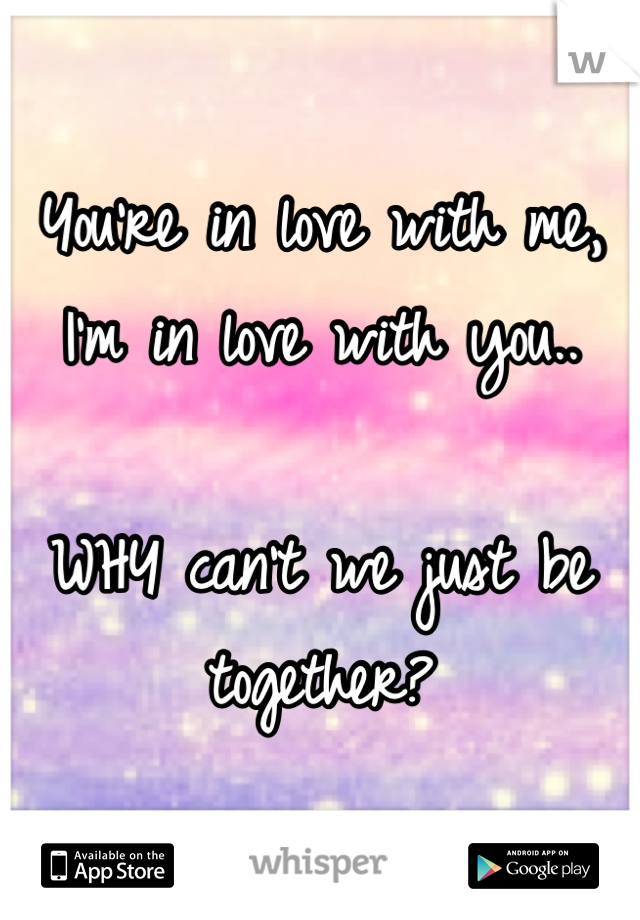 You're in love with me, I'm in love with you..  WHY can't we just be together?