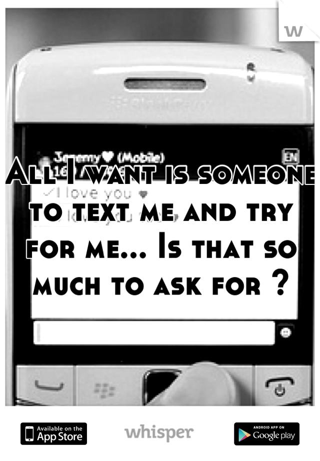 All I want is someone to text me and try for me... Is that so much to ask for ?