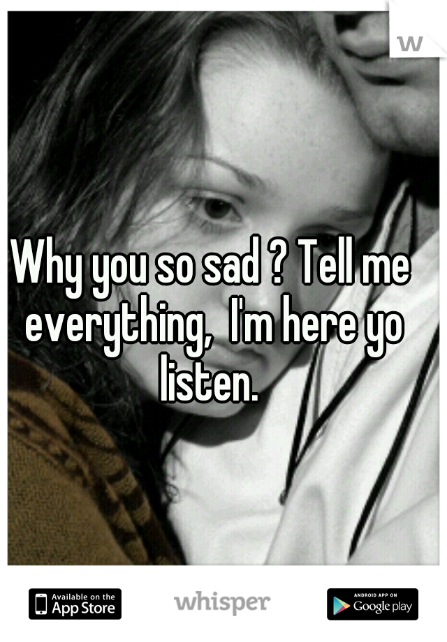 Why you so sad ? Tell me everything,  I'm here yo listen.