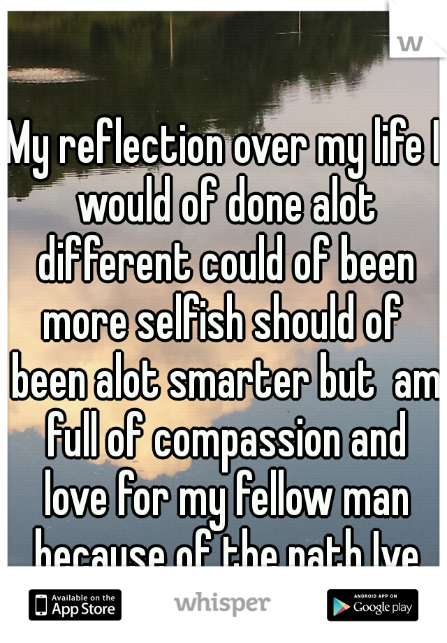 My reflection over my life I would of done alot different could of been more selfish should of  been alot smarter but  am full of compassion and love for my fellow man because of the path Ive walked<3