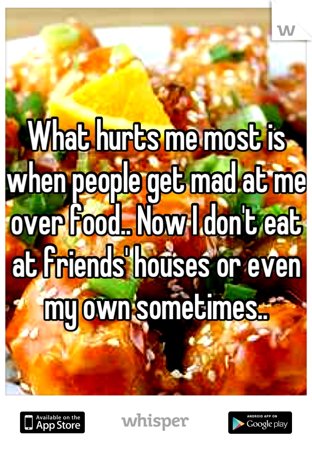 What hurts me most is when people get mad at me over food.. Now I don't eat at friends' houses or even my own sometimes..