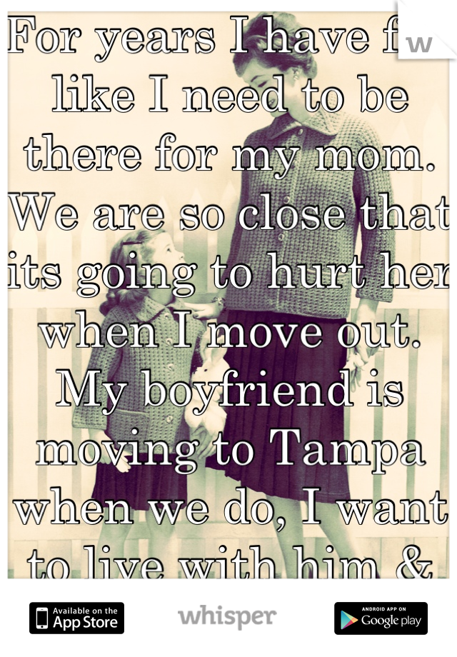 For years I have felt like I need to be there for my mom. We are so close that its going to hurt her when I move out. My boyfriend is moving to Tampa when we do, I want to live with him & not hurt her