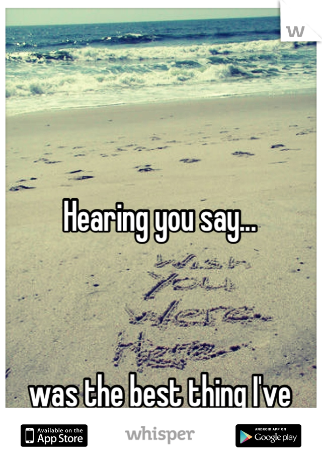Hearing you say...    was the best thing I've heard all year.