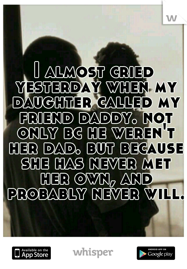 I almost cried yesterday when my daughter called my friend daddy. not only bc he weren't her dad. but because she has never met her own, and probably never will.