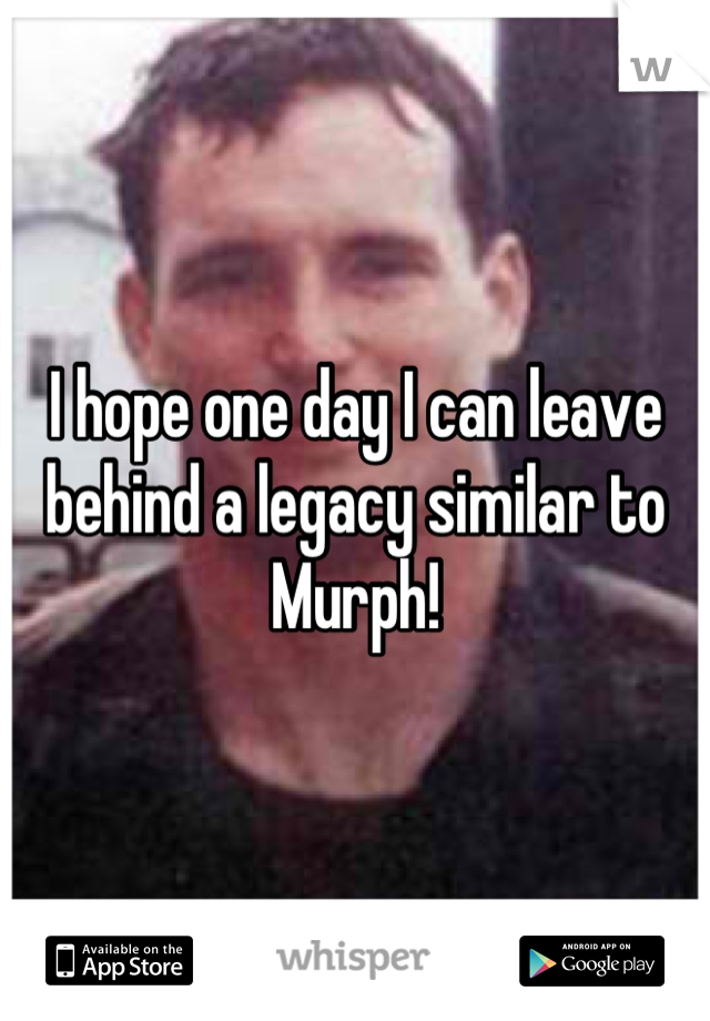 I hope one day I can leave behind a legacy similar to Murph!