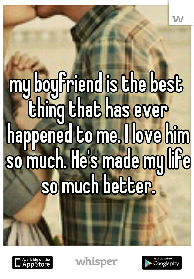 my boyfriend is the best thing that has ever happened to me. I love him so much. He's made my life so much better.