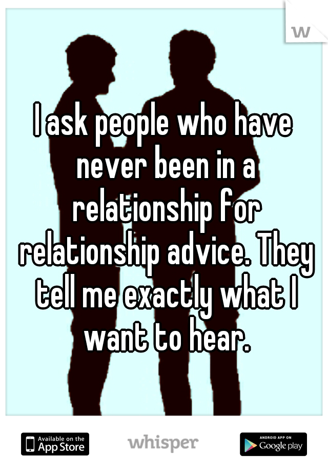 I ask people who have never been in a relationship for relationship advice. They tell me exactly what I want to hear.
