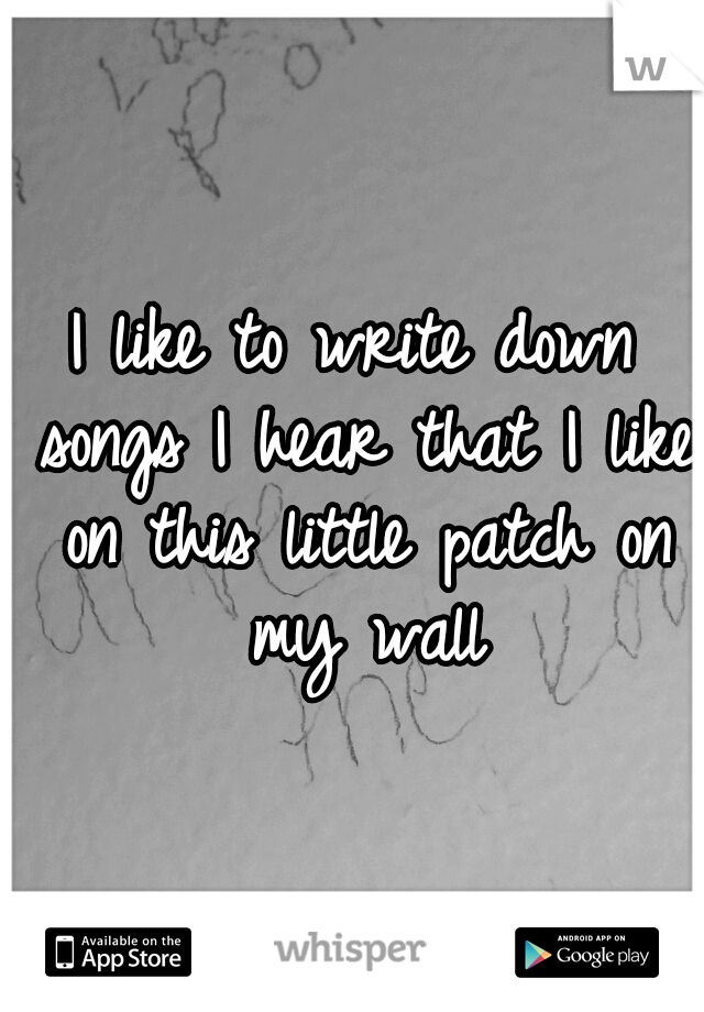 I like to write down songs I hear that I like on this little patch on my wall