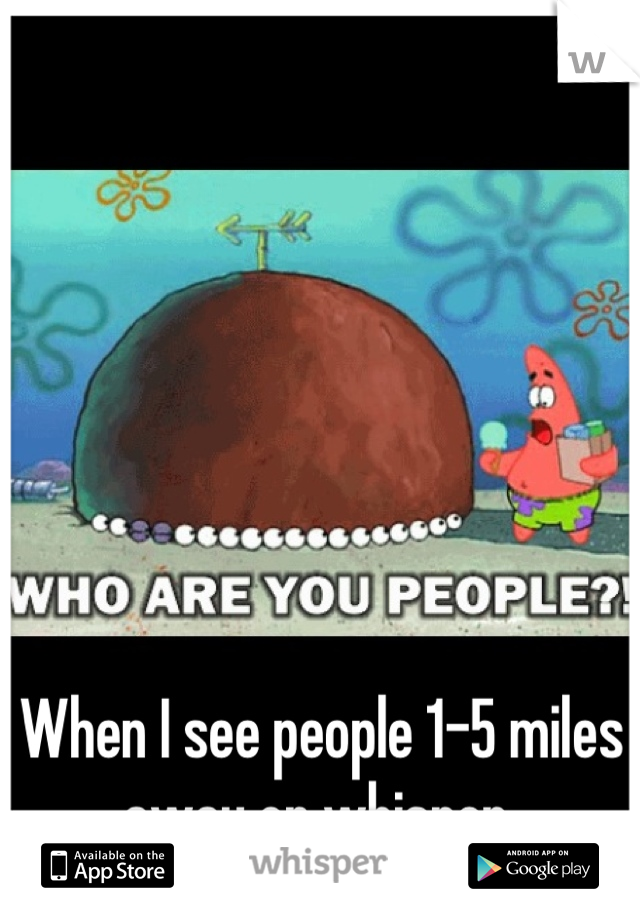 When I see people 1-5 miles away on whisper