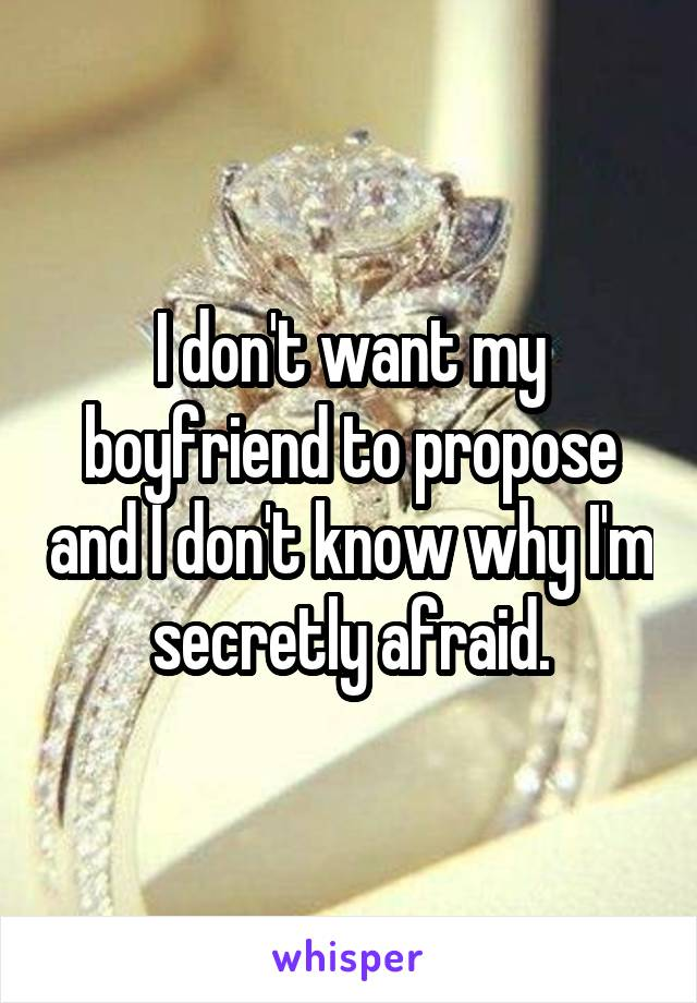 I don't want my boyfriend to propose and I don't know why I'm secretly afraid.