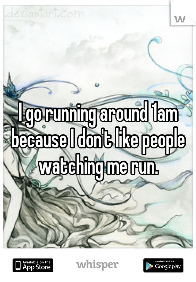 I go running around 1am because I don't like people watching me run.