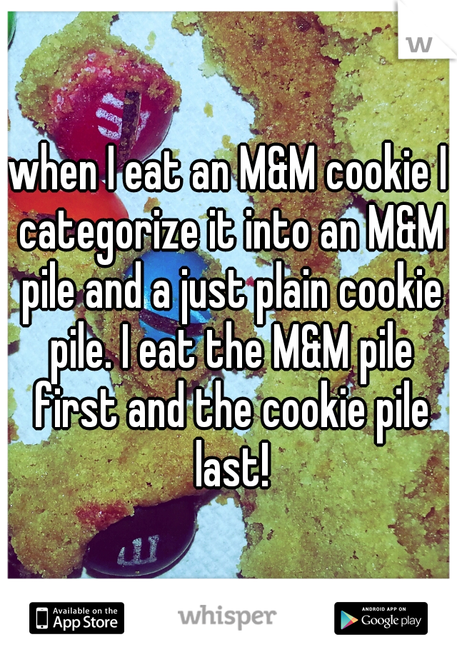 when I eat an M&M cookie I categorize it into an M&M pile and a just plain cookie pile. I eat the M&M pile first and the cookie pile last!