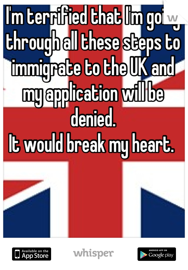 I'm terrified that I'm going through all these steps to immigrate to the UK and my application will be denied.  It would break my heart.
