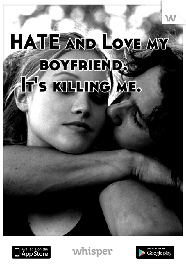 I HATE and Love my boyfriend.  It's killing me.
