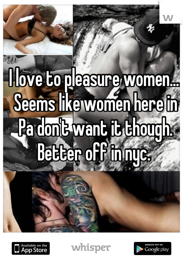 I love to pleasure women.... Seems like women here in Pa don't want it though. Better off in nyc.