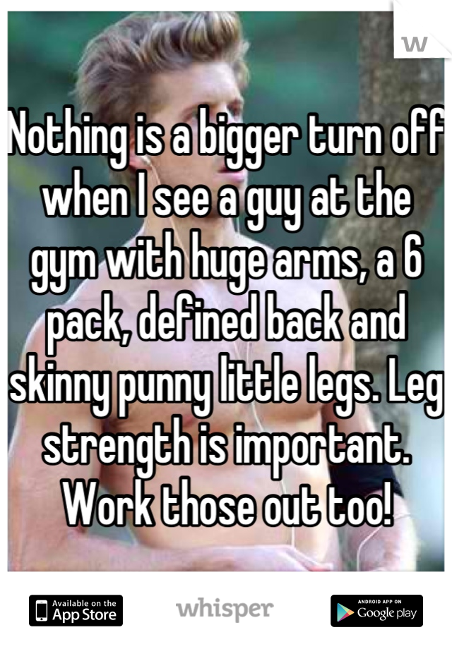 Nothing is a bigger turn off when I see a guy at the gym with huge arms, a 6 pack, defined back and skinny punny little legs. Leg strength is important. Work those out too!