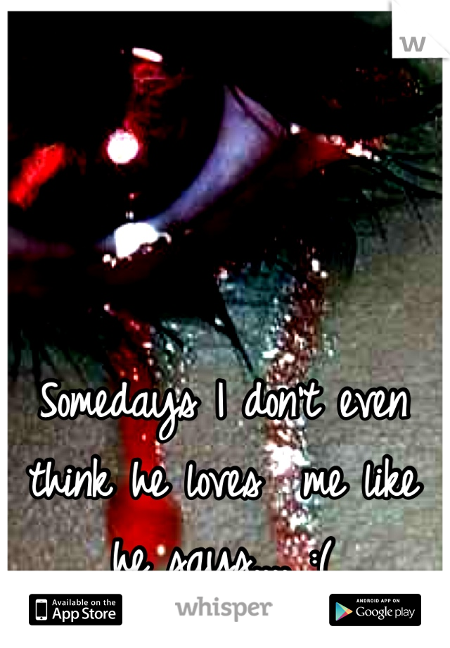 Somedays I don't even think he loves  me like he says.... :(