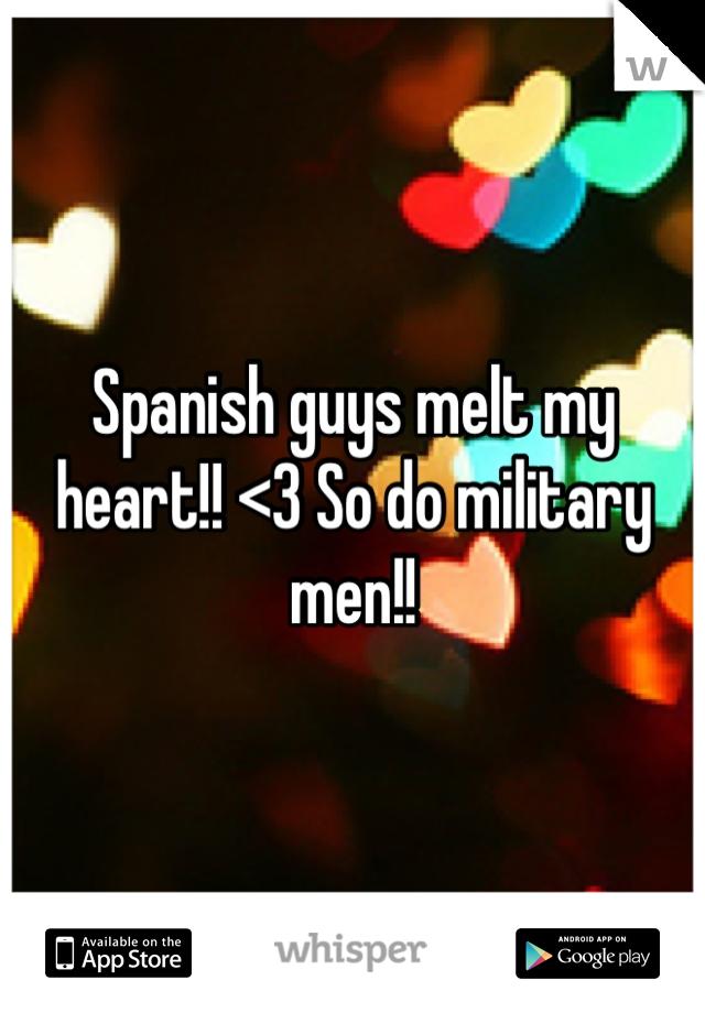 Spanish guys melt my heart!! <3 So do military men!!