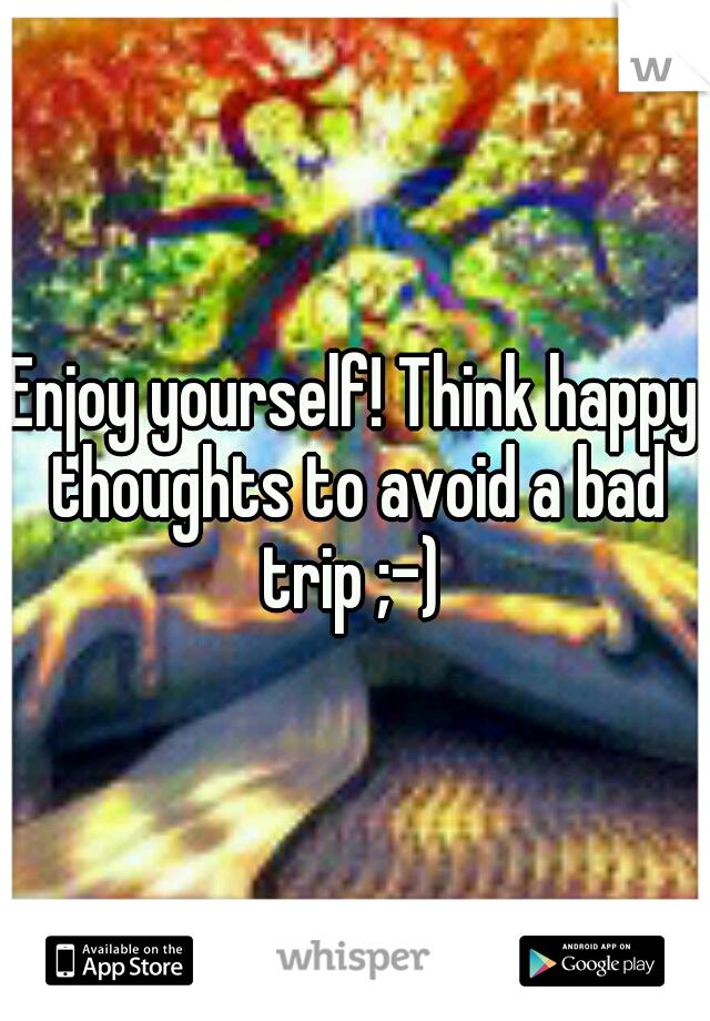 Enjoy yourself! Think happy thoughts to avoid a bad trip ;-)