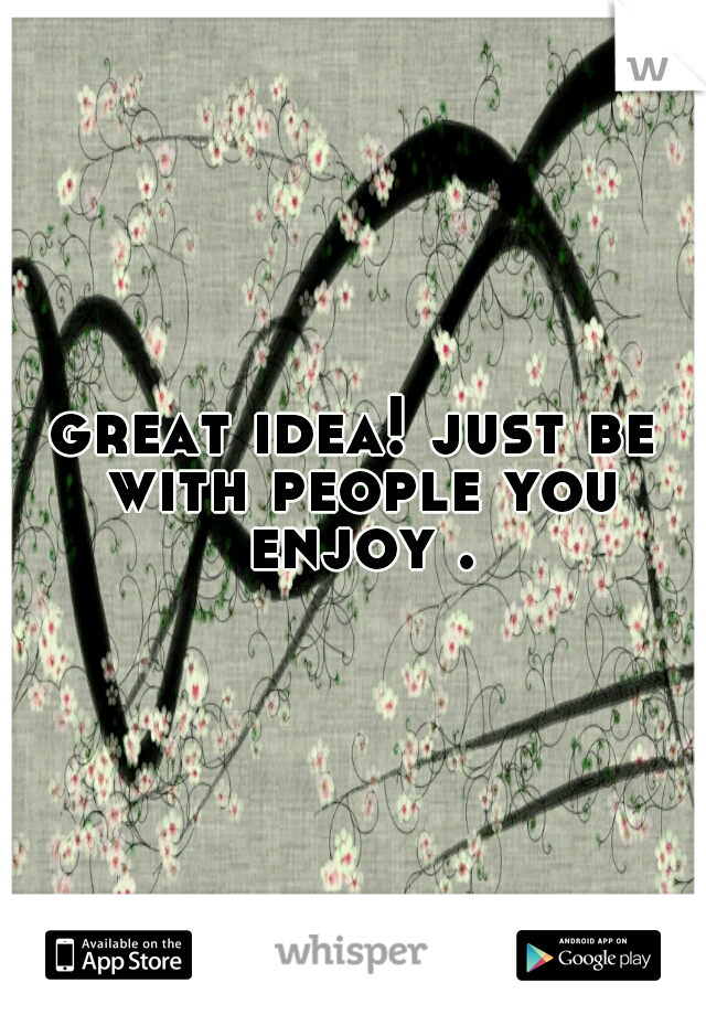 great idea! just be with people you enjoy .