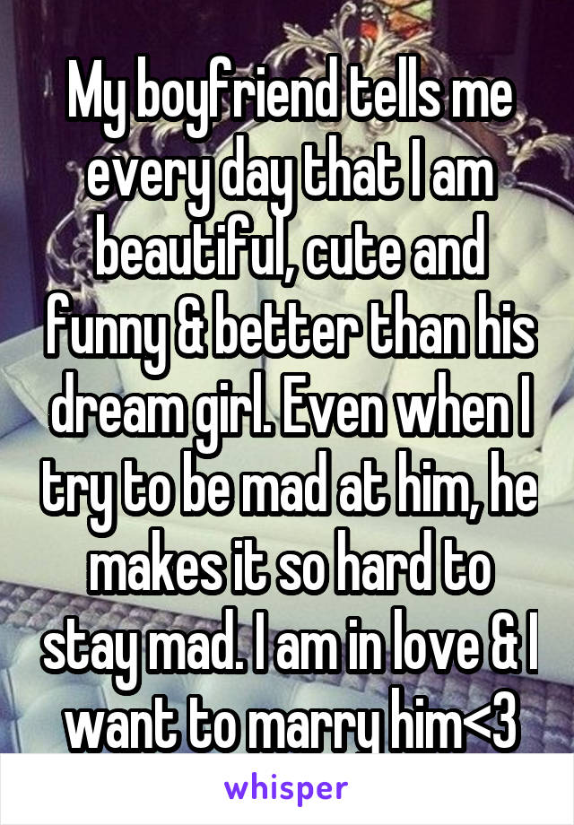 My boyfriend tells me every day that I am beautiful, cute and funny & better than his dream girl. Even when I try to be mad at him, he makes it so hard to stay mad. I am in love & I want to marry him<3