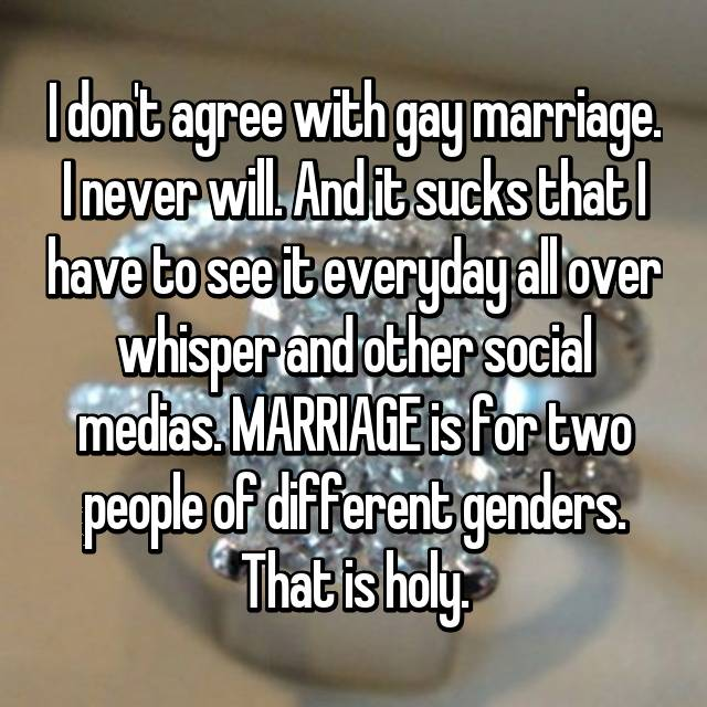 I don't agree with gay marriage. I never will. And it sucks that I have to see it everyday all over whisper and other social medias. MARRIAGE is for two people of different genders. That is holy.