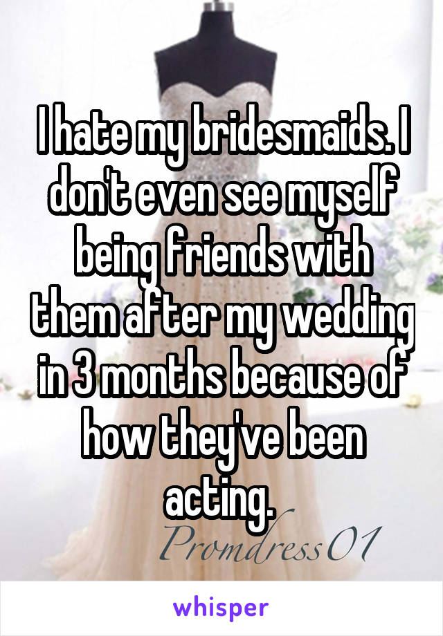 I hate my bridesmaids. I don't even see myself being friends with them after my wedding in 3 months because of how they've been acting.