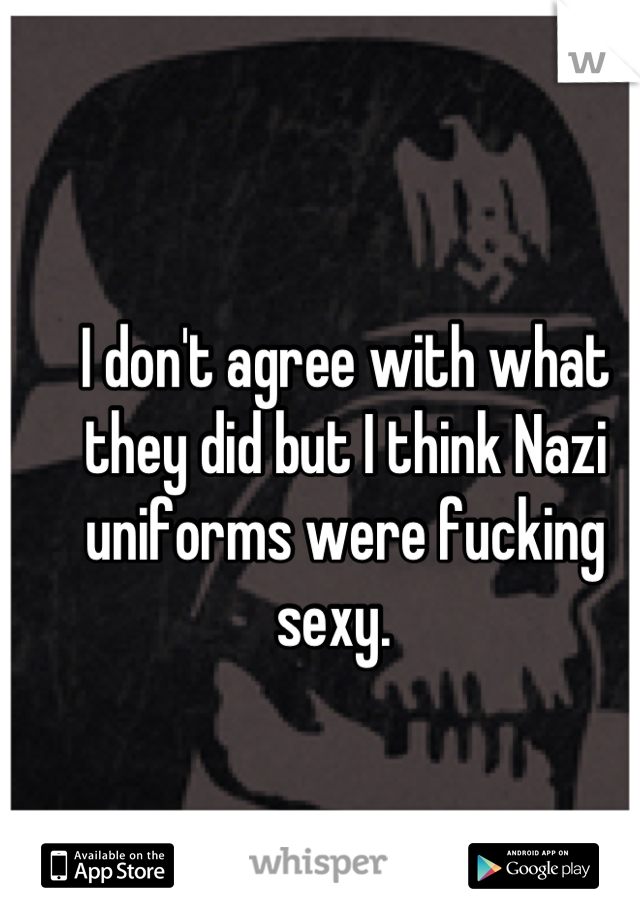 I don't agree with what they did but I think Nazi uniforms were fucking sexy.