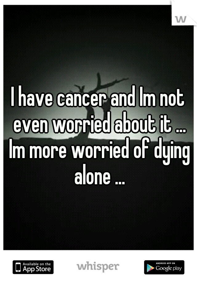 I have cancer and Im not even worried about it ... Im more worried of dying alone ...