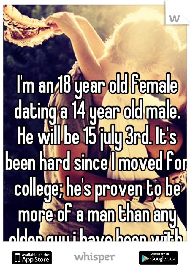 I'm an 18 year old female dating a 14 year old male. He will be 15 july 3rd. It's been hard since I moved for college; he's proven to be more of a man than any older guy i have been with.