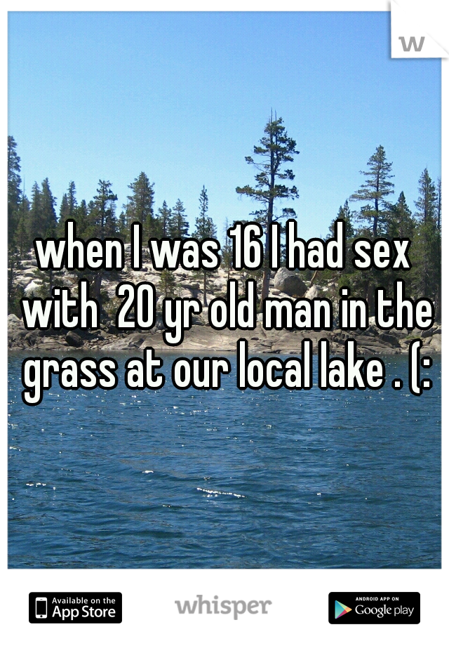 when I was 16 I had sex with  20 yr old man in the grass at our local lake . (: