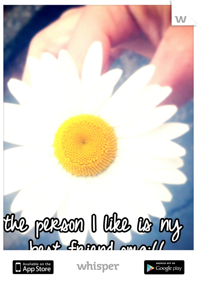 the person I like is ny best friend,omg:((
