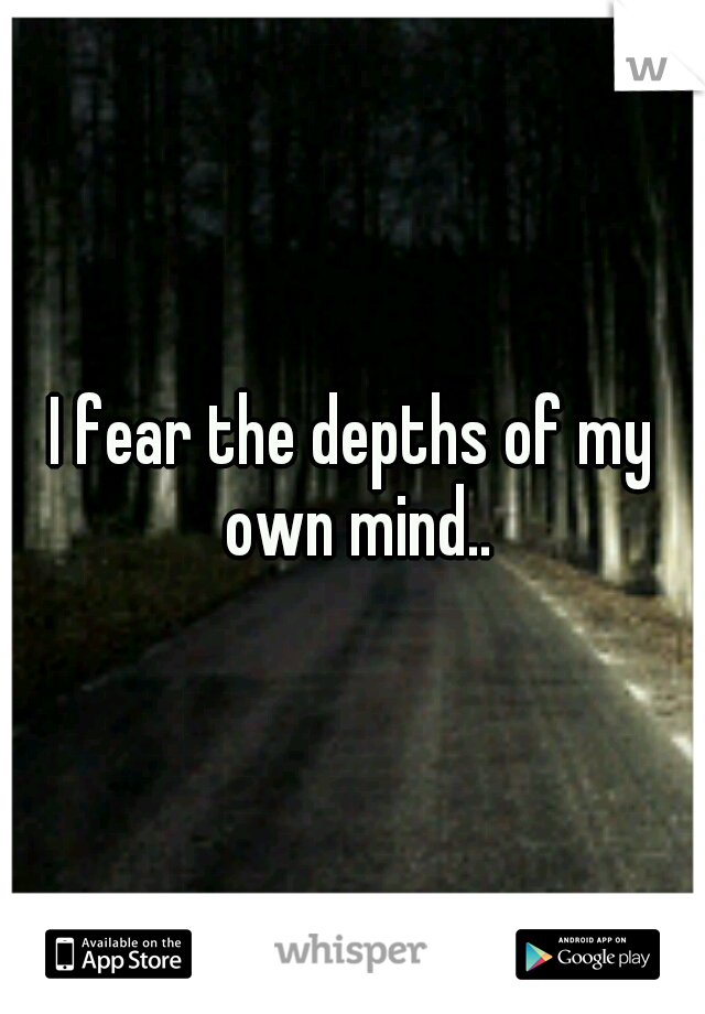 I fear the depths of my own mind..