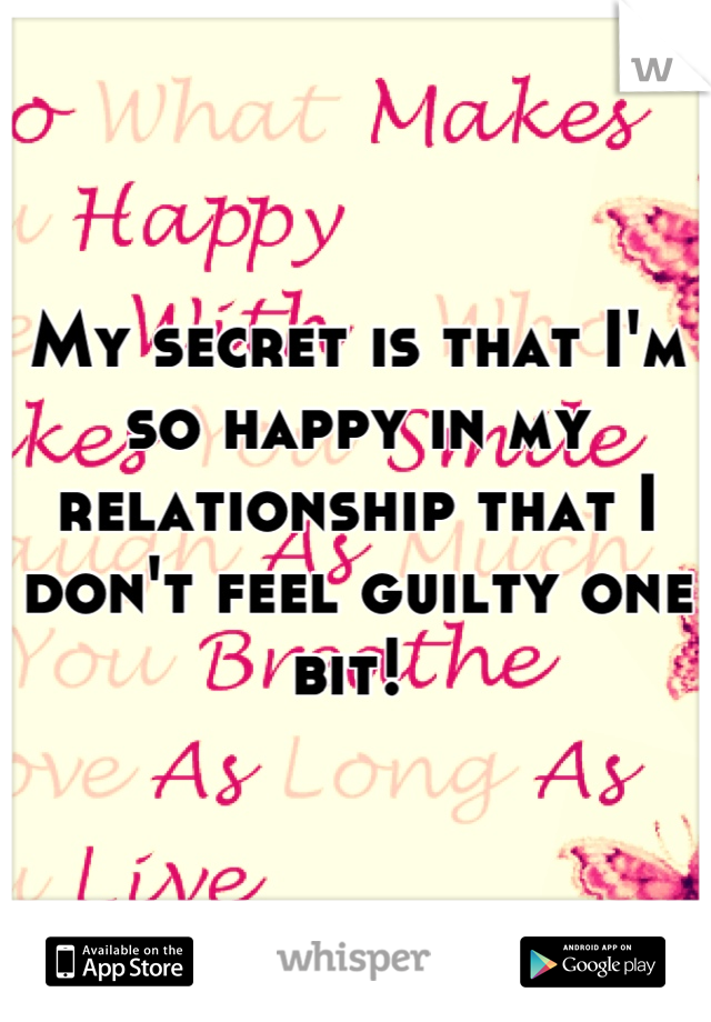 My secret is that I'm so happy in my relationship that I don't feel guilty one bit!