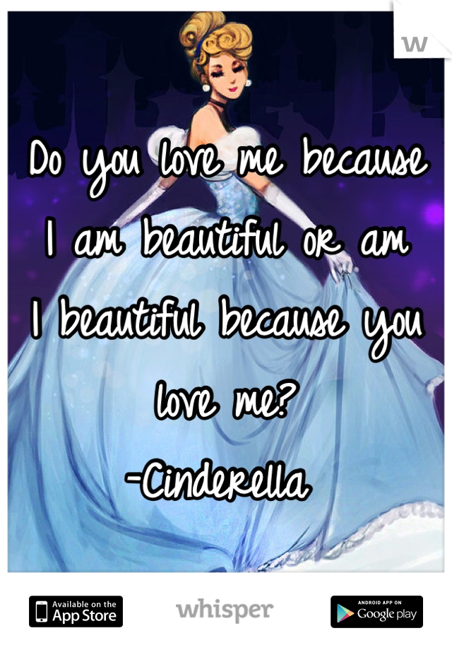Do you love me because  I am beautiful or am  I beautiful because you love me?  -Cinderella