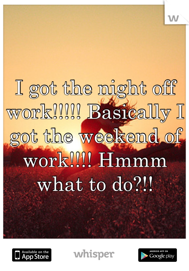 I got the night off work!!!!! Basically I got the weekend of work!!!! Hmmm what to do?!!