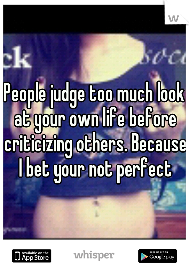 People judge too much look at your own life before criticizing others. Because I bet your not perfect