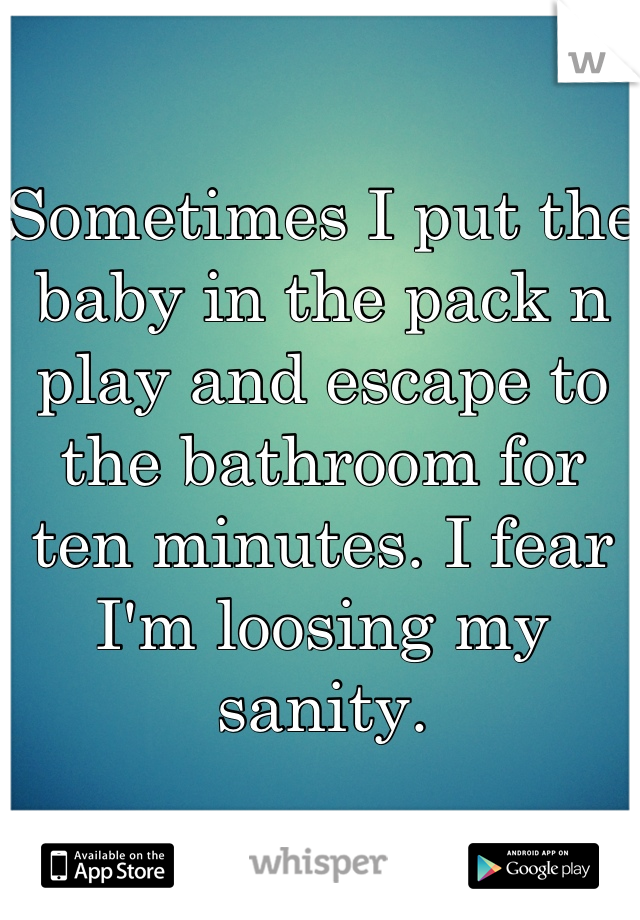 Sometimes I put the baby in the pack n play and escape to the bathroom for ten minutes. I fear I'm loosing my sanity.
