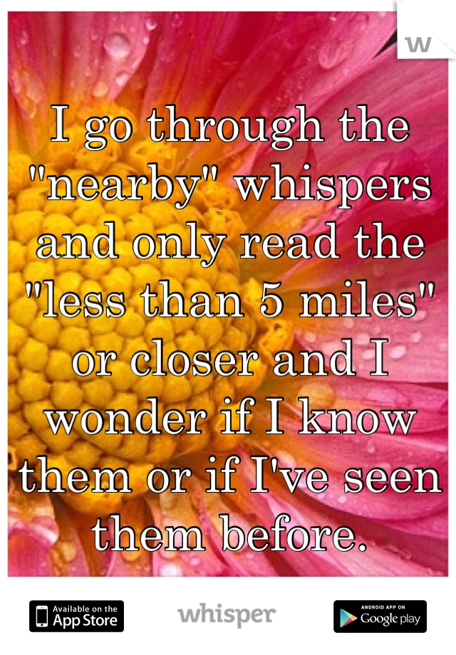 """I go through the """"nearby"""" whispers and only read the """"less than 5 miles"""" or closer and I wonder if I know them or if I've seen them before."""