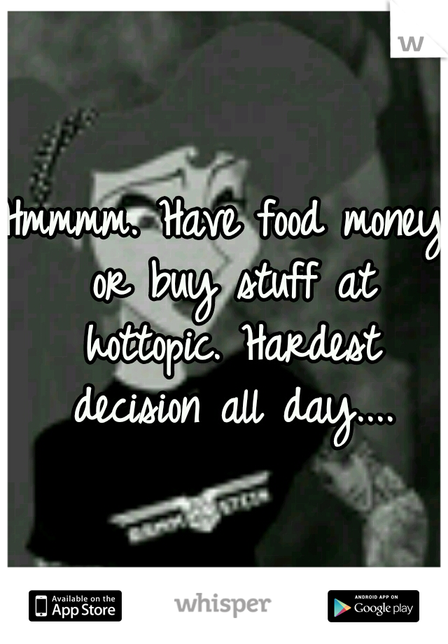 Hmmmm. Have food money or buy stuff at hottopic. Hardest decision all day....
