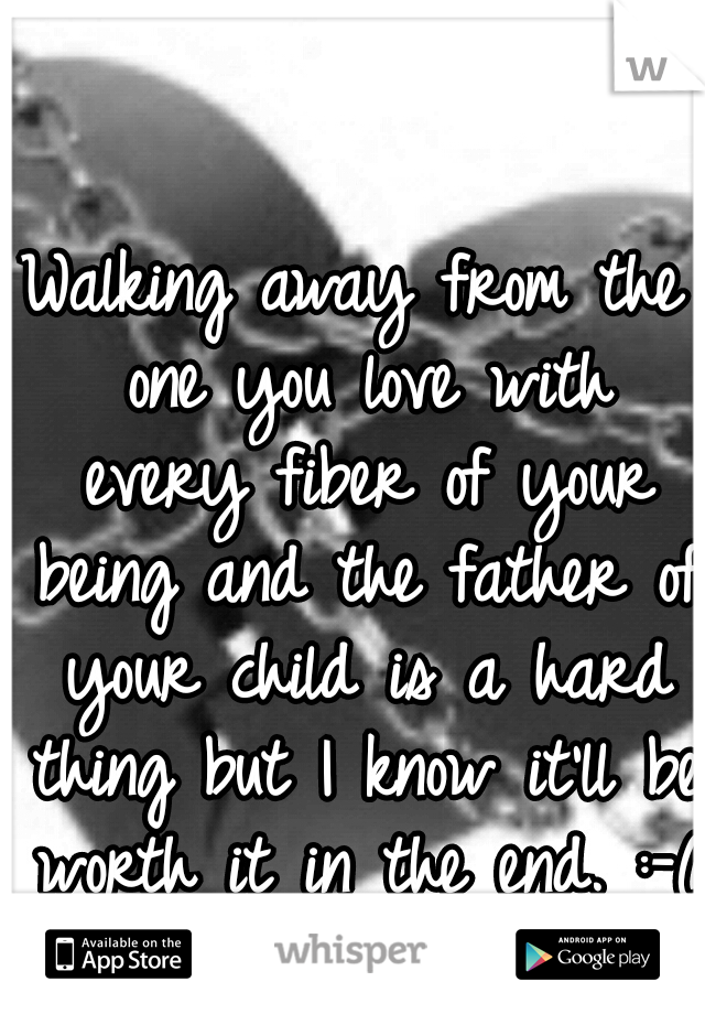 Walking away from the one you love with every fiber of your being and the father of your child is a hard thing but I know it'll be worth it in the end. :-(