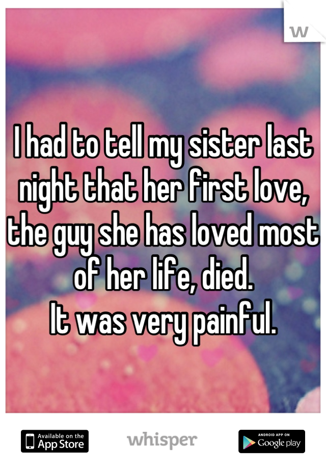 I had to tell my sister last night that her first love, the guy she has loved most of her life, died.  It was very painful.