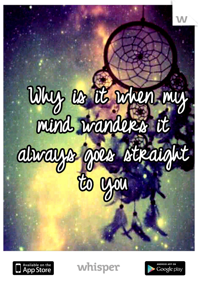 Why is it when my mind wanders it always goes straight to you
