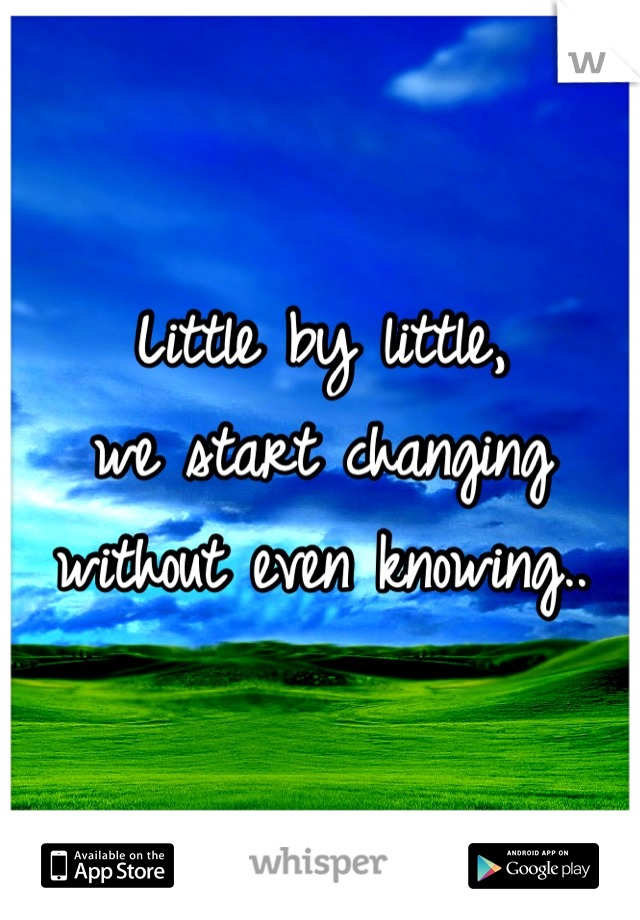 Little by little,  we start changing without even knowing..