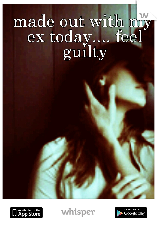 made out with my ex today.... feel guilty
